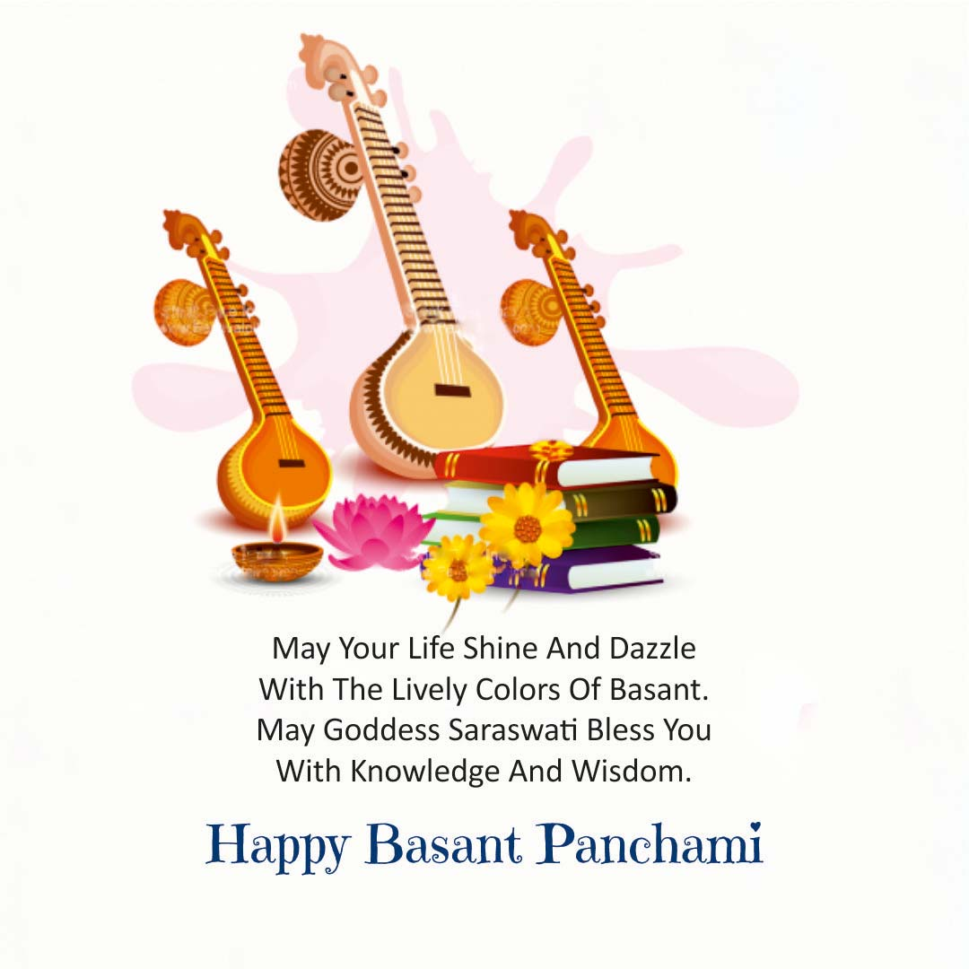 MAY YOUR LIFE SHINE AND DAZZLE WITH THE LIVELY COLORS OF BASANT. MAY GODDESS SARASWATI BLESS YOU WITH KNOWLEDGE AND WISDOM. HAPPY BASANT PANCHAMI.