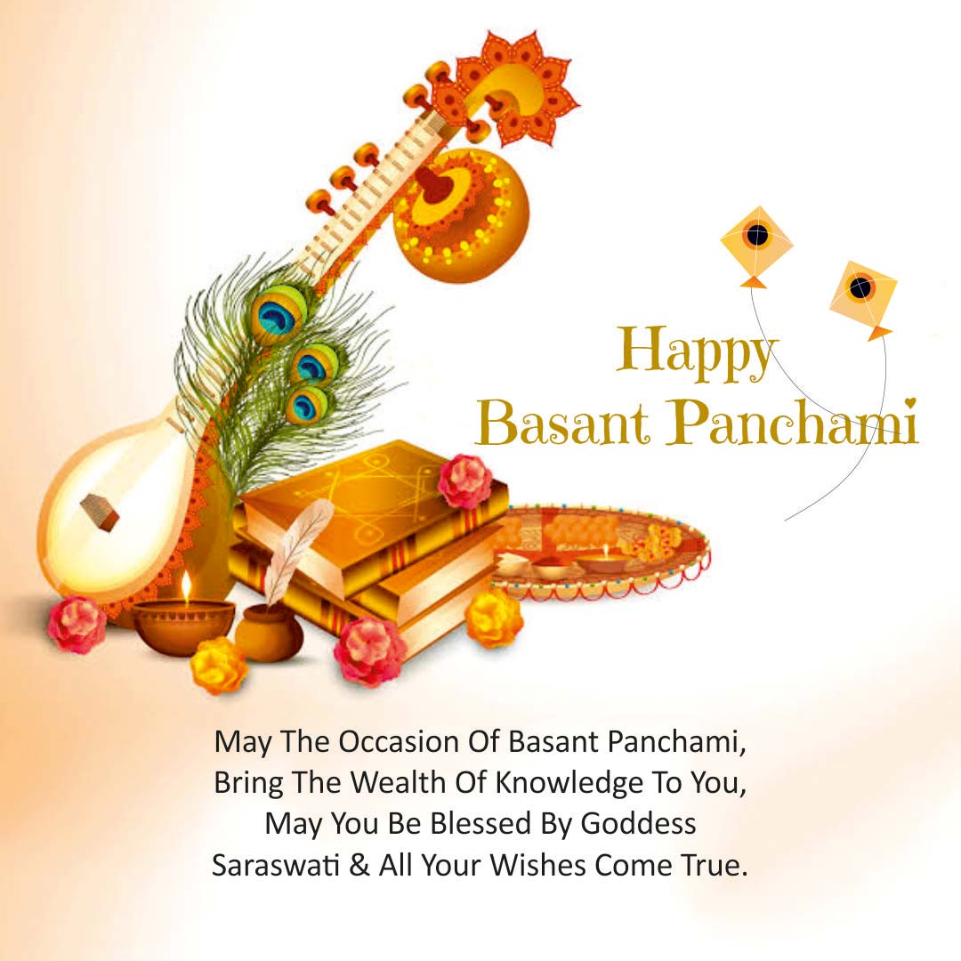 MAY THE OCCASION OF BASANT PANCHAMI BRING THE WEALTH OF KNOWLEDGE TO YOU, MAY YOU BE BLESSED BY GODDESS SARASWATI AND ALL YOUR WISHES COME TRUE. HAPPY BASANT PANCHAMI.