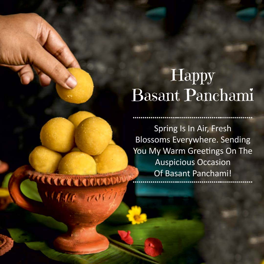 SPRING IS IN AIR FRESH BLOSSOM EVERYWHERE. SENDING YOU MY WARM GREETINGS ON THE AUSPICIOUS OCCASION OF BASANT PANCHAMI. HAPPY BASANT PANCHAMI.