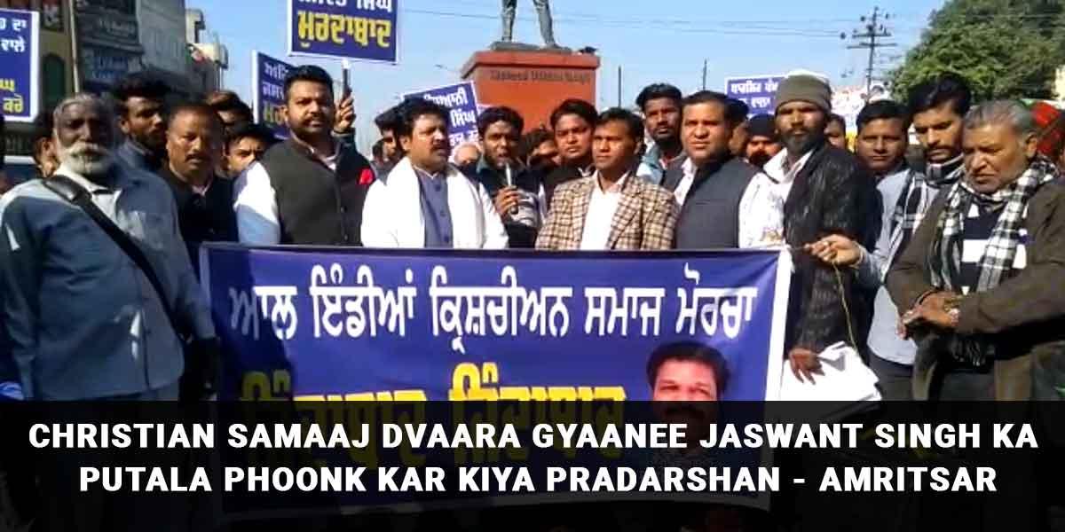 Christian Samaaj Dvaara Gyaanee Jaswant Singh Ka Putala Phoonk Kar Kiya Pradarshan - Amritsar