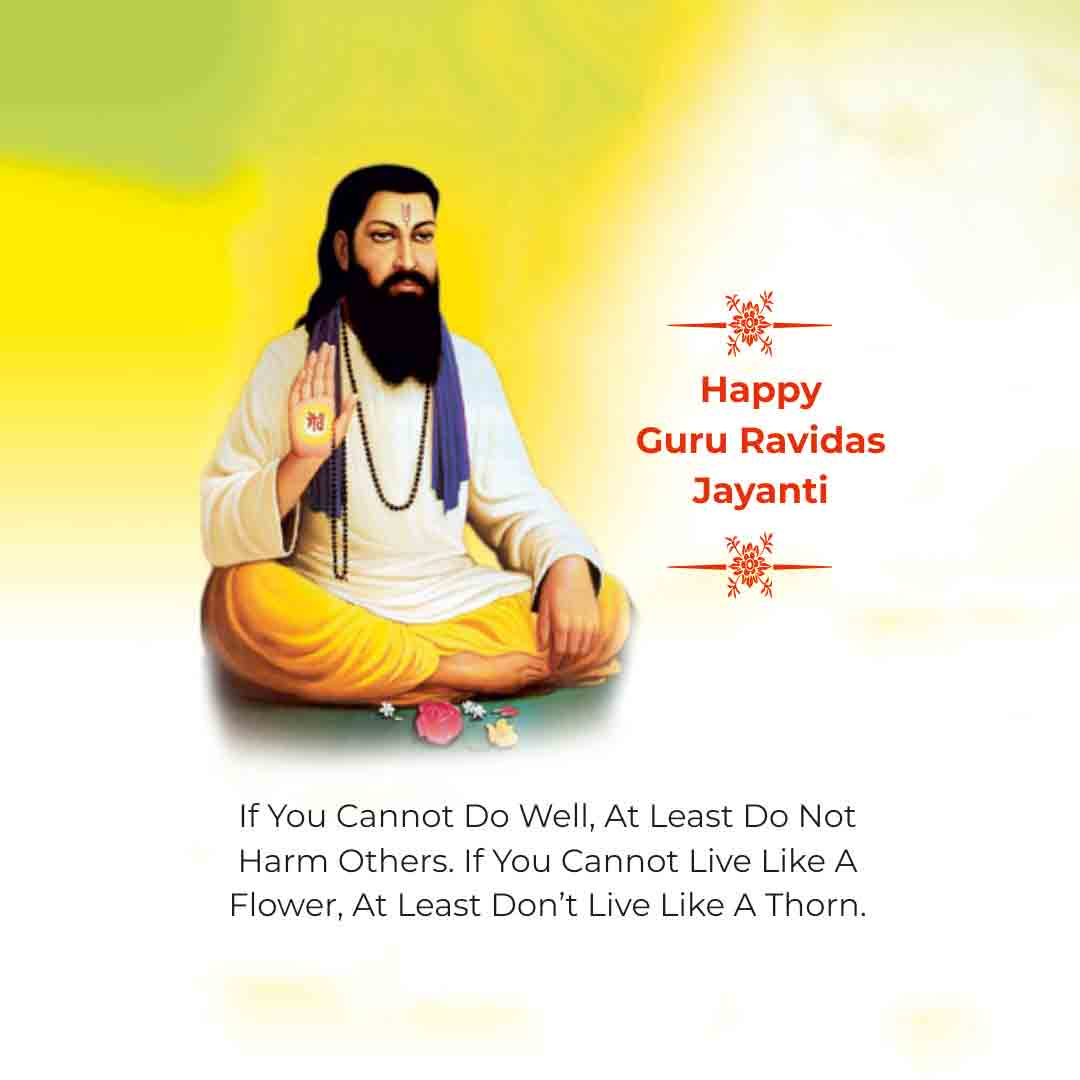 If you cannot do well, at least do not harm others. If you cannot live like a Flower, At least don't live like a Thorn. Happy Guru Ravidass Jayanti!