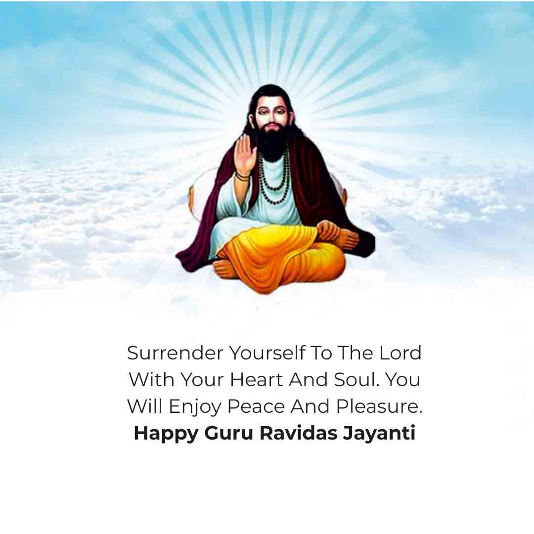 Surrender yourself to the Lord with your heart and soul. You will enjoy peace and pleasure. Happy Guru Ravidas Jayanti!