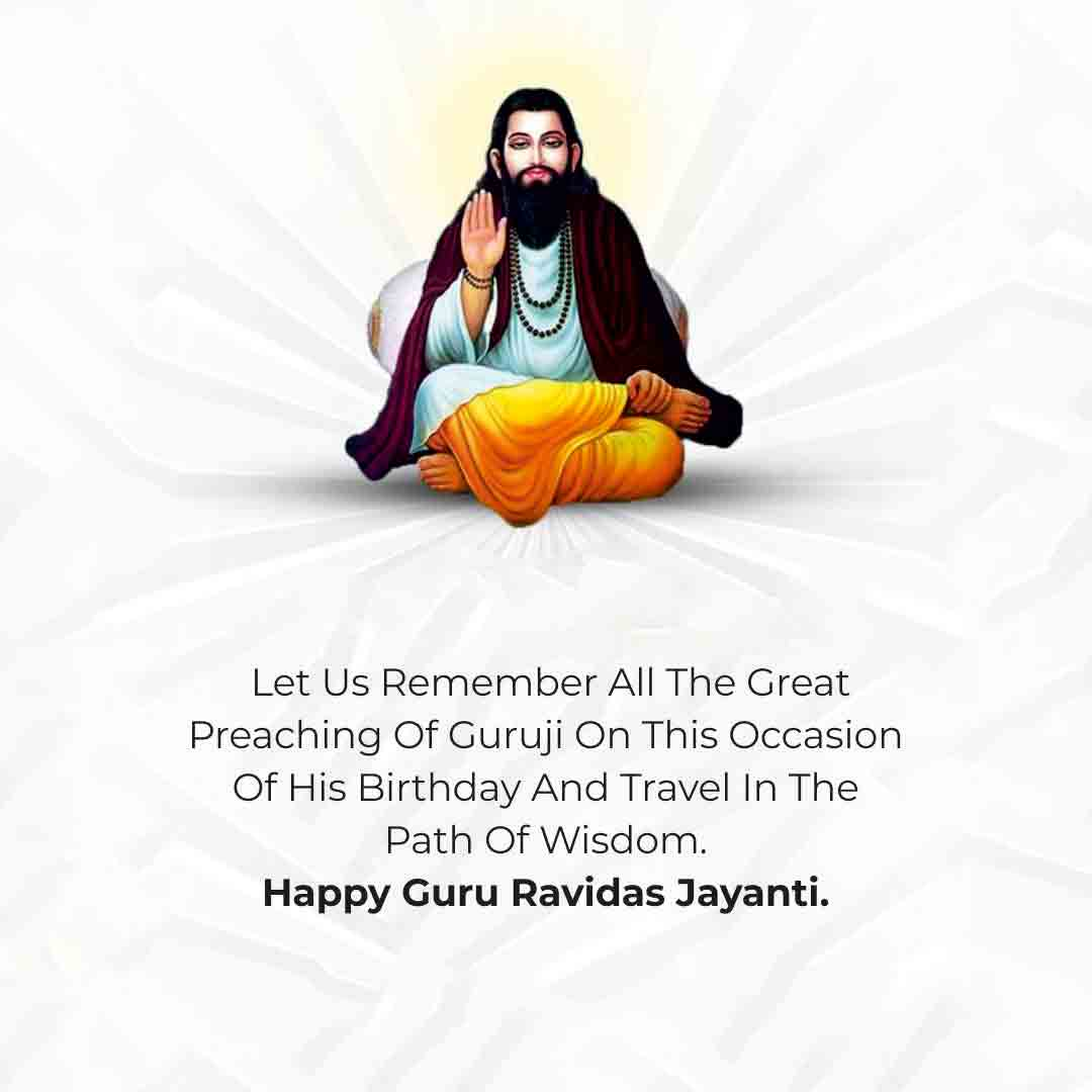 Let us remember all the great preaching of guruji on this occasion of his birthday and travel in the path of wisdom. Happy Guru Ravidas Jayanti!