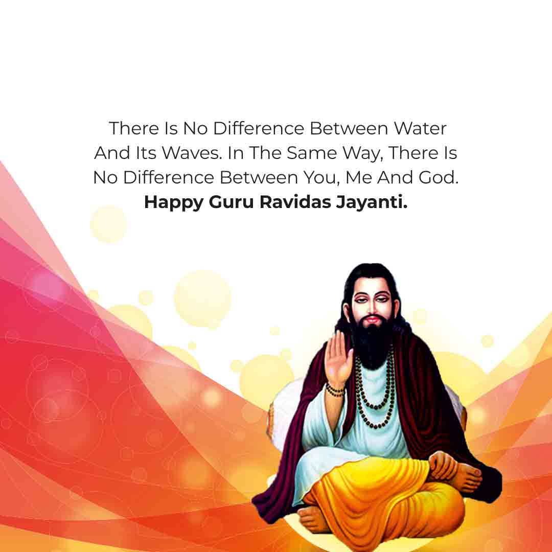 There is no difference between water and its waves. In the same way, there is no difference between You, Me and God. Happy Guru Ravidas Jayanti!