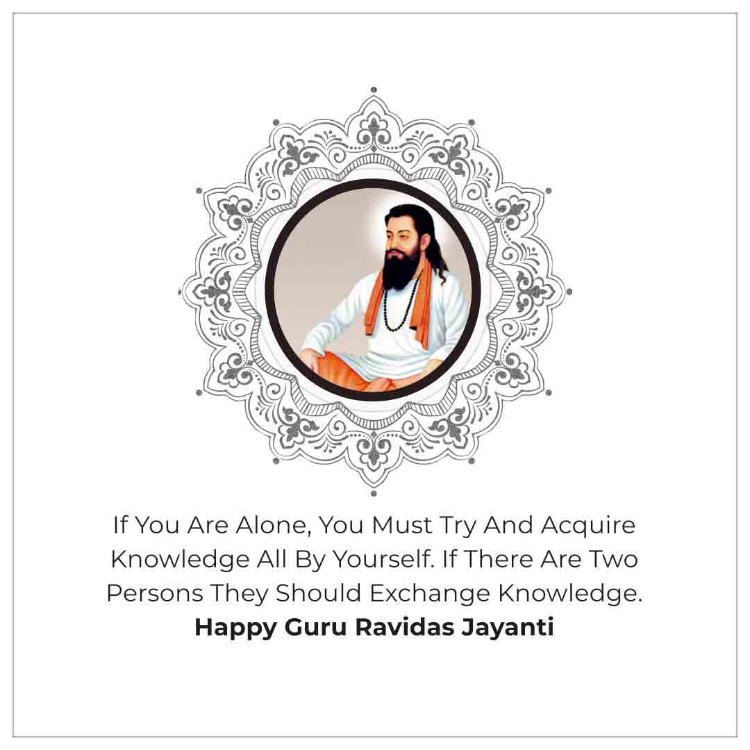 If you are alone, you must try and acquire knowledge all by yourself. If there are two persons you should exchange knowledge. Happy Guru Ravidas Jayanti!