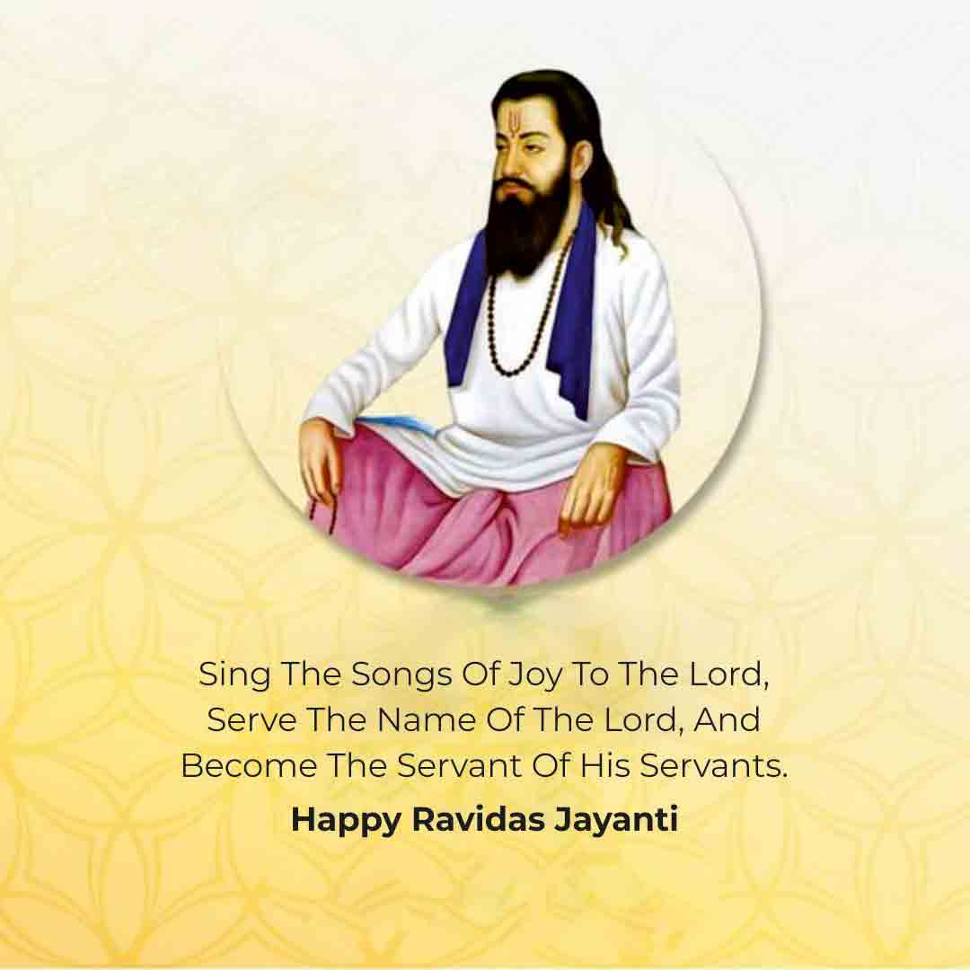 Sing the song of joy to the Lord, serve the name of the Lord, Become the servant of his servants. Happy Ravidas Jayanti!