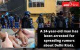A 24-year-old man has been arrested for spreading rumors about Delhi Riots.